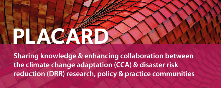 PLACARD: Sharing knowledge & enhancing collaboration between the climate change adaptation (CCA) & disaster risk reduction (DRR) research, policy & practice communities